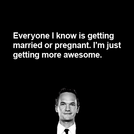 Everyone I know is getting married or pregnant. I'm just getting more awesome. Barney HIMYM