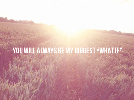 you will always be my biggest what if