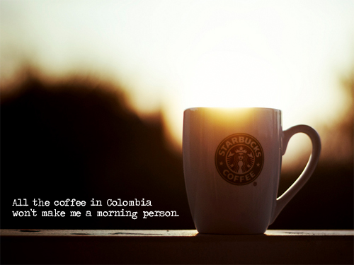 all the coffee in colombia won't make me a morning person