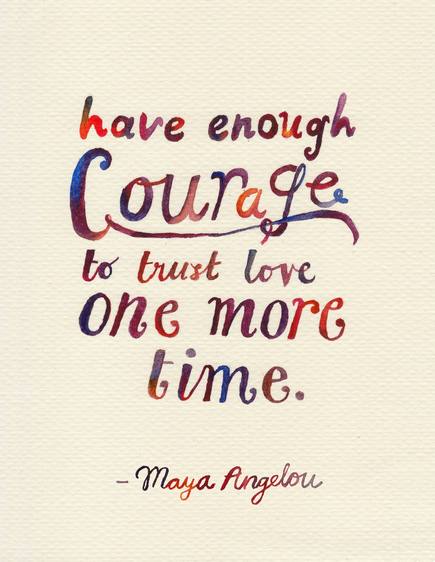 have enough courage to trust love one more time - maya angelou