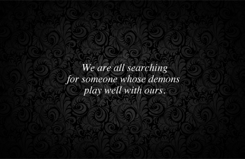 we are all searching for someone whose demons play well with ours - quote