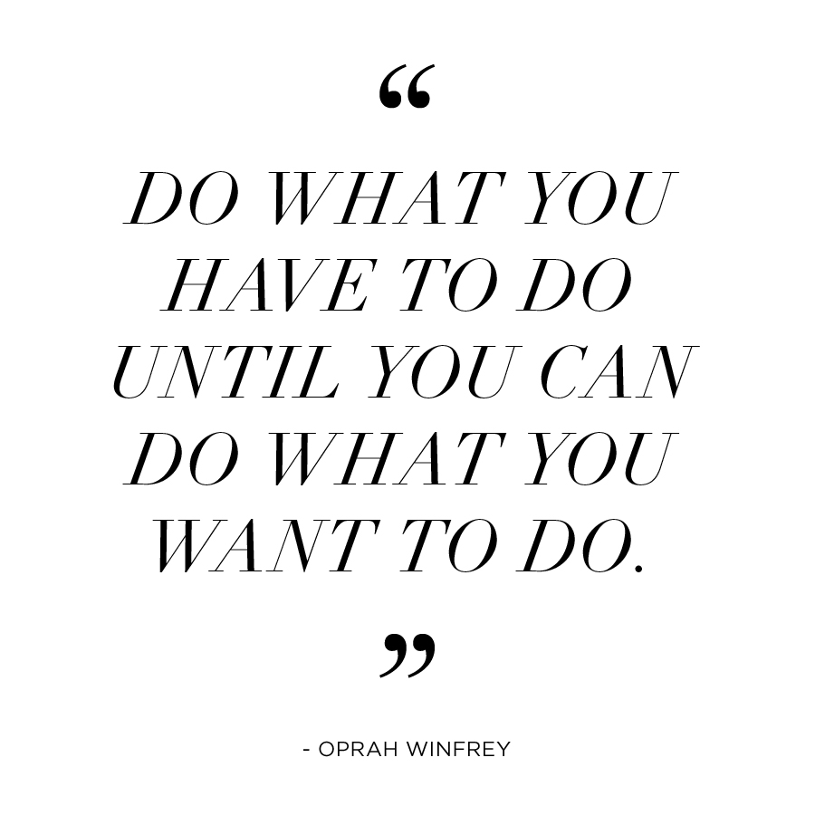 do what you have to do until you can do what you want to do - oprah