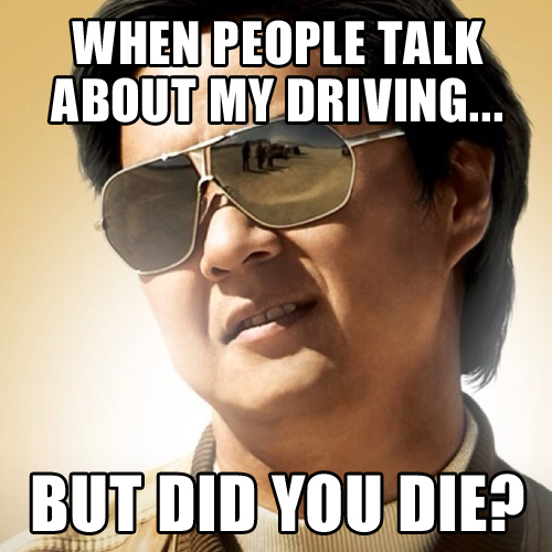 when people talk about my driving - but did you die? - the hangover - leslie chow meme