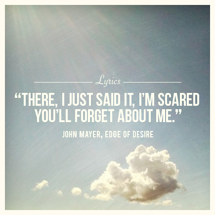john mayer - edge of desire - there i just said it i'm scared you'll forget about me