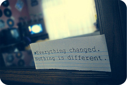 everything changed nothing is different