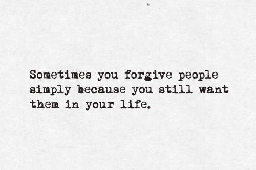 sometimes you forgive people simply because you still want them in your life