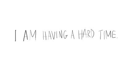 i am having a hard time