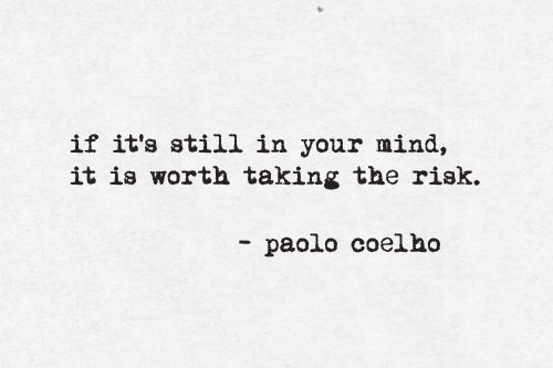 if it's still in your mind, it is worth taking the risk
