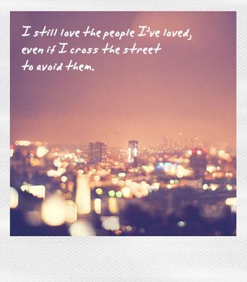 i still love the people i've loved, even if i cross the street to avoid them. - uma thurman, w magazine