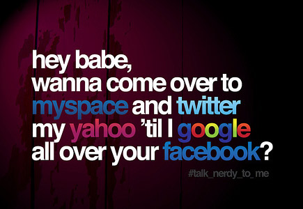 hey babe, wanna come over to myspace so i can twitter your yahoo 'til you google all over my facebook?