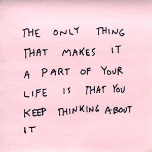 the only thing that makes it a part of your life is that you keep thinking about it