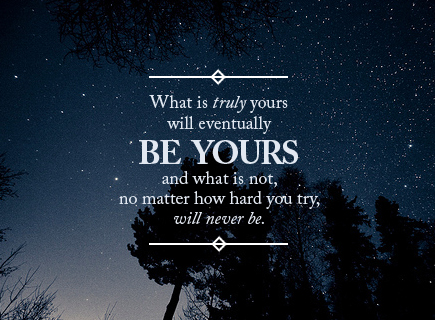 what is truly yours would eventually be yours and what is not no matter how hard you try will never be