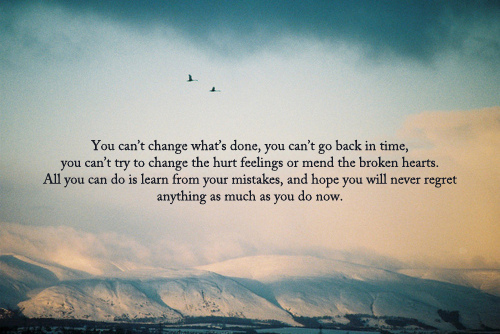 You can't change what's done, you can't go back in time, you can't try to change the hurt feelings or mend the broken hearts. All you can do is learn from your mistakes, and hope you will never regret anything as much as you do now.